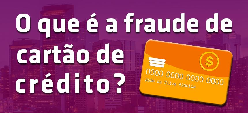 O Que é Fraude de Cartão de Crédito e Como Detectá-la?